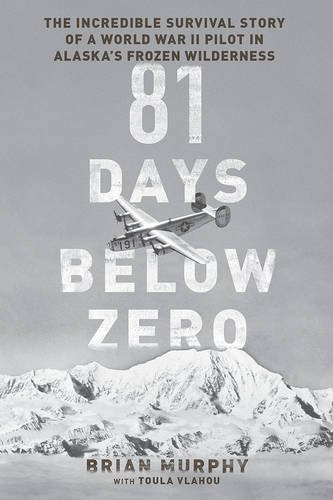 81 Days Below Zero: The Incredible Survival Story of a World War II Pilot in Alaska's Frozen Wilderness by Brian Murphy