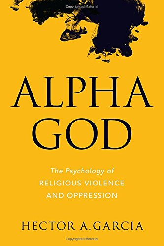 Alpha God: The Psychology of Religious Violence and Oppression by Hector A. Garcia