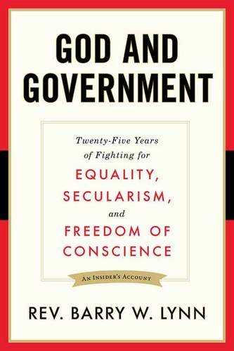 God and Government: Twenty-Five Years of Fighting for Equality, Secularism, and Freedom Of Conscience by Rev. Barry Lynn