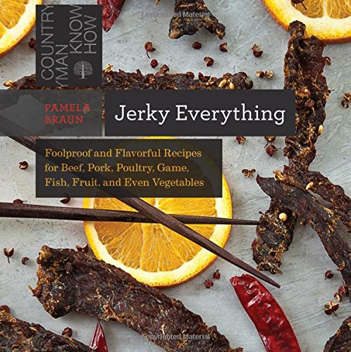Jerky Everything: Foolproof and Flavorful Recipes for Beef, Pork, Poultry, Game, Fish, Fruit, and Even Vegetables by Pamela Braun