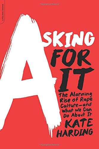 Asking for It: The Alarming Rise of Rape Culture–and What We Can Do about It by Kate Harding