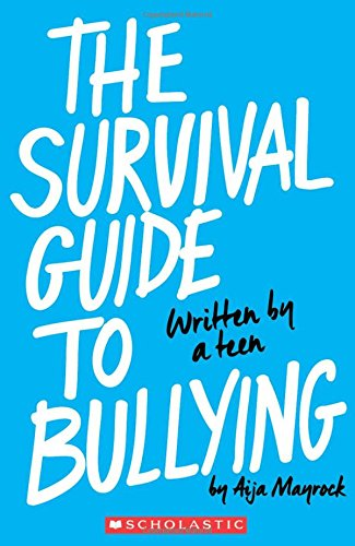 The Survival Guide to Bullying: Written by a Teen by Aija Mayrock