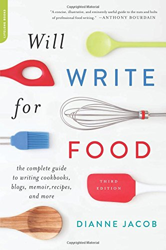 Will Write for Food: The Complete Guide to Writing Cookbooks, Blogs, Memoir, Recipes, and More by Dianne Jacob