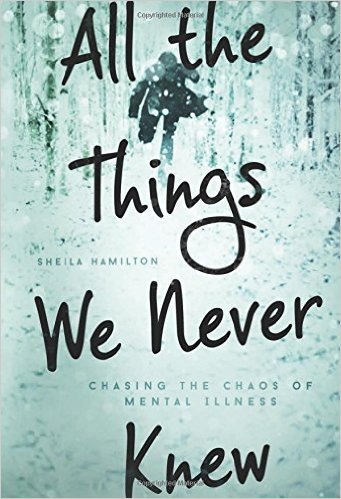 All the Things We Never Knew: Chasing the Chaos of Mental Illness by Sheila Hamilton