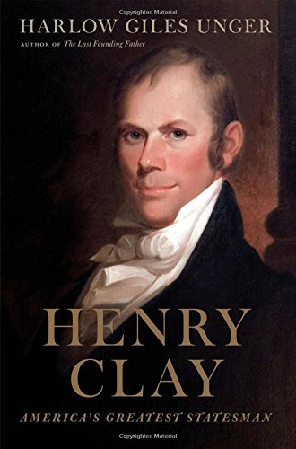 Henry Clay: America's Greatest Statesman by Harlow Giles Unger