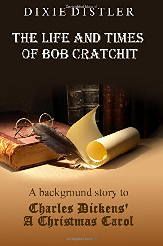 The Life and Times of Bob Cratchit: A Background Story to Charles Dickens' A Christmas Carol by Dixie Distler