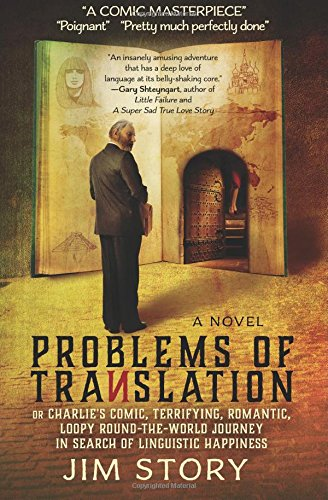 Problems of Translation: or Charlie's Comic, Terrifying, Romantic, Loopy Round-the-World Journey in Search of Linguistic Happiness by Jim Story