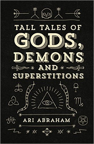 Tall Tales of Gods, Demons and Superstitions by Ari Abraham