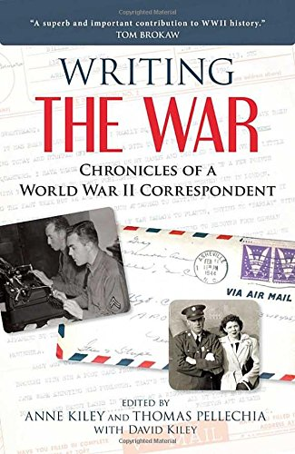 Writing the War: Chronicles of a World War II Correspondent edited by Anne Kiley, Thomas Pellechia, and David Kiley
