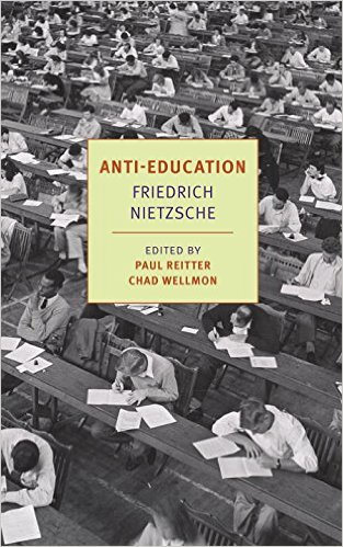 Anti-Education: On the Future of Our Educational Institutions by Friedrich Nietzsche, edited by Paul Reitter and Chad Wellmon, translated by Damion Searls