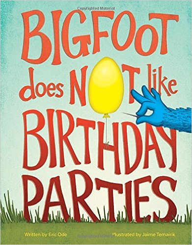 Bigfoot Does Not Like Birthday Parties by Eric Ode, illustrated by Jaime Temairik
