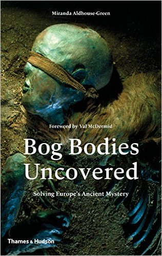 Bog Bodies Uncovered: Solving Europe's Ancient Mystery by Miranda Aldhouse-Green