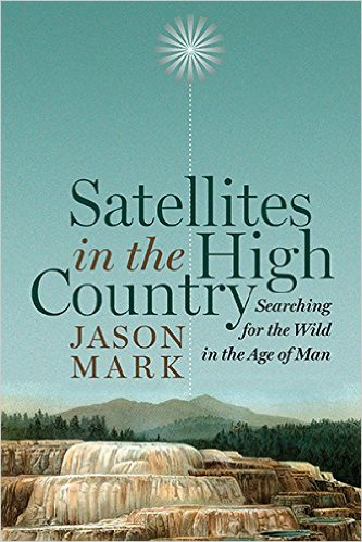 Satellites in the High Country: Searching for the Wild in the Age of Man by Jason Mark