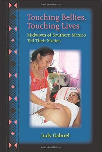 Touching Bellies, Touching Lives: Midwives of Southern Mexico Tell Their Stories by Judy Gabriel