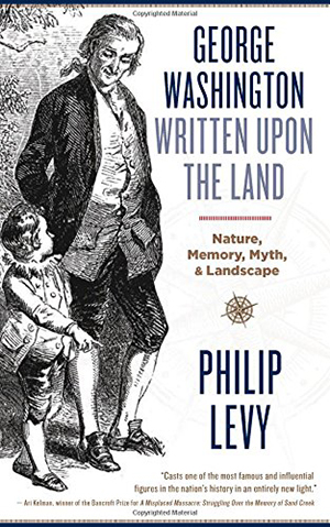 George Washington Written Upon the Land: Nature, Memory, Myth, and Landscape by Philip Levy