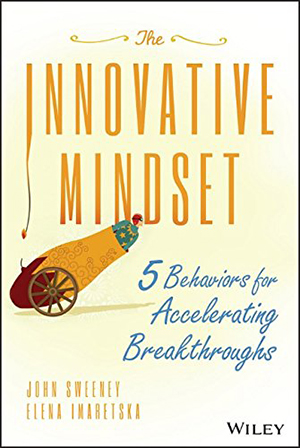 The Innovative Mindset: 5 Behaviors for Accelerating Breakthroughs by John Sweeney and Elena Imaretska