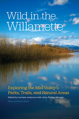 Wild in the Willamette: Exploring the Mid-Valley's Parks, Trails, and Natural Areas edited by Lorraine Anderson and Abby Phillips Metzger