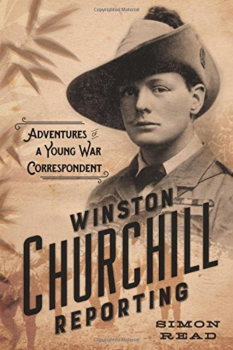 Winston Churchill Reporting: Adventures of a Young War Correspondent by Simon Read