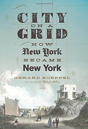 City on a Grid: How New York became New York by Gerard Koeppel
