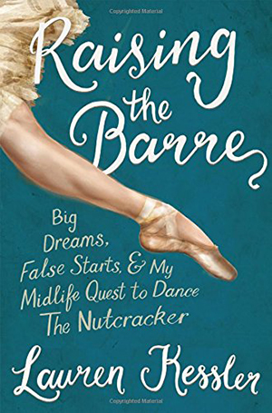 Raising the Barre: Big Dreams, False Starts, and My Midlife Quest to Dance the Nutcracker by Lauren Kessler
