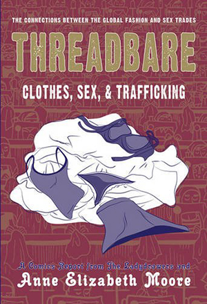 Threadbare: Clothes, Sex, and Trafficking by Anne Elizabeth Moore, illustrated by The Ladydrawers