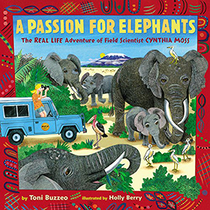 A Passion for Elephants: The Real Life Adventure of Field Scientist Cynthia Moss by Toni Buzzeo, Illustrated by Holly Berry