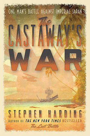 The Castaway's War: One Man's Battle against Imperial Japan by Stephen Harding