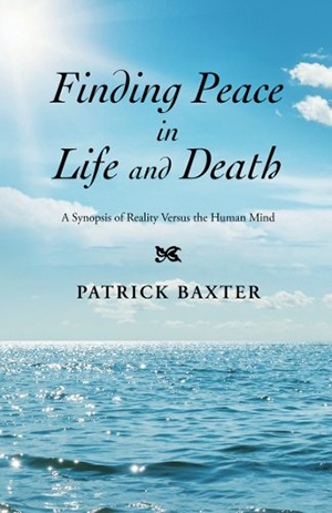 Finding Peace in Life and Death: A synopsis of Reality Versus the Human Mind by Patrick Baxter