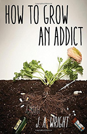 How to Grow an Addict by J.A. Wright