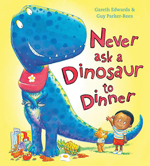 Never Ask a Dinosaur to Dinner by Gareth Edwards, illustrated by Guy Parker-Rees