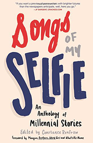 Songs of My Selfie: An Anthology of Millennial Stories edited by Constance Renfrow