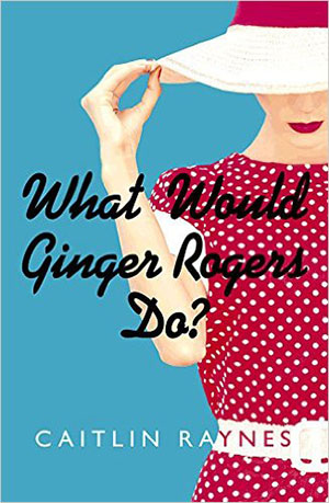 What Would Ginger Rogers Do? by Caitlin Raynes