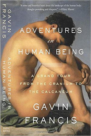 Adventures in Human Being: A Grand Tour from the Cranium to the Calcaneum by Gavin Francis