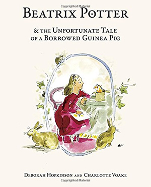 Beatrix Potter and the Unfortunate Tale of a Borrowed Guinea Pig by Deborah Hopkinson, illustrated by Charlotte Voake