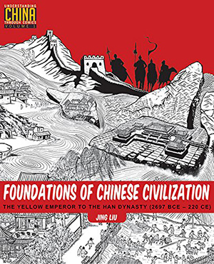 Foundations of Chinese Civilization: The Yellow Emperor to the Han Dynasty (2697 BCE – 220 CE) (Understanding China Through Comics) by Jing Liu