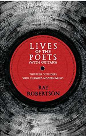 Lives of the Poets (with Guitars): Thirteen Outsiders Who Changed Rock & Roll by Ray Robertson