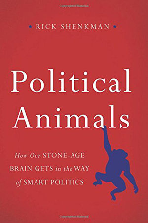 Political Animals: How Our Stone-Age Brain Gets in the Way of Smart Politics by Rick Shenkman