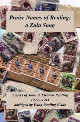 Praise Names of Reuling: a Zulu Song Letters of John and Eleanor Reuling, abridged by Edna Reuling Wade