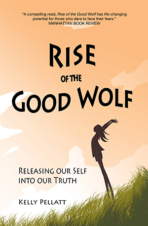 Rise of the Good Wolf: Releasing our Self into our Truth by Kelly Pellatt