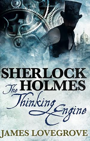 Sherlock Holmes: The Thinking Engine by James Lovegrove