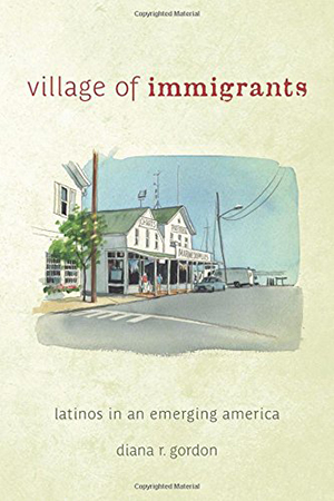 Village of Immigrants: Latinos in an Emerging America by Diana Gordon