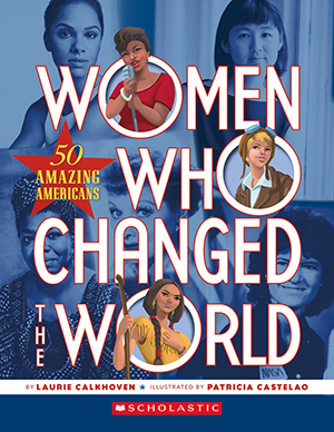 Women Who Changed the World: 50 Amazing Americans, by Laurie Calkhoven, illustrated by Patricia Castelao