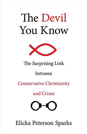 The Devil You Know: The Surprising Link Between Conservative Christianity and Crime by Elicka Peterson Sparks
