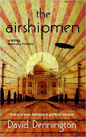 The Airshipmen: A Novel Based on a True Story: A Tale of Love, Betrayal & Political Intrigue by David Dennington