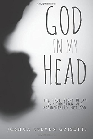 God In My Head: The true story of an ex-Christian who accidentally met God by Joshua Steven Grisetti