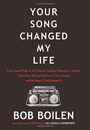 Your Song Changed My Life: From Jimmy Page to St. Vincent, Smokey Robinson to Hozier, Thirty-Five Beloved Artists on Their Journey and the Music That Inspired It by Bob Boilen