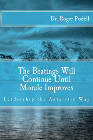 The Beatings Will Continue Until Morale Improves: Leadership the Antarctic Way by Dr. Roger Podell