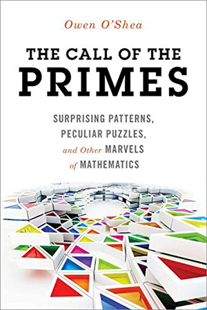 The Call of the Primes: Surprising Patterns, Peculiar Puzzles, and Other Marvels of Mathematics by Owen O'Shea