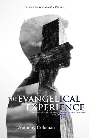 The Evangelical Experience: Understanding One of America's Largest Religious Movements from the Inside by Anthony Coleman