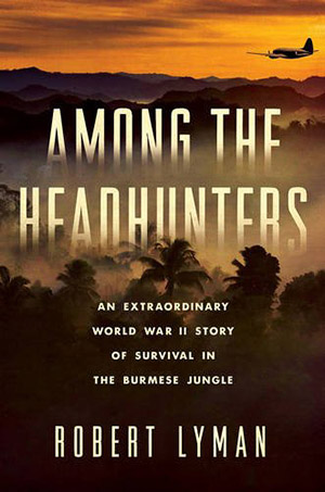 Among the Headhunters: An Extraordinary World War II Story of Survival in the Burmese Jungle by Robert Lyman